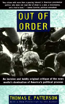 Out of Order: An incisive and boldly original critique of the news media's domination of America's political process, Patterson, Thomas E.