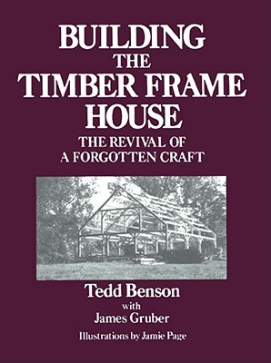 Building the Timber Frame House: The Revival of a Forgotten Art, Tedd Benson; Jamie Page [Illustrator]; James Gruber [Collaborator];