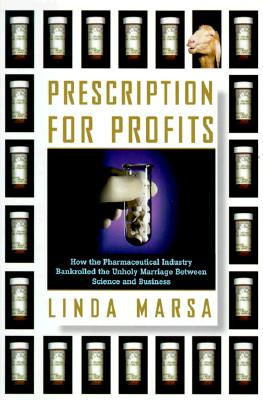 Prescription for Profits : How the Pharmaceutical Industry Bankrolled the Unholy Marriage between Science & State, Marsa, Linda