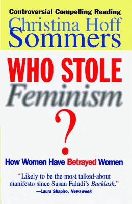 Who Stole Feminism?: How Women Have Betrayed Women, Sommers, Christina Hoff