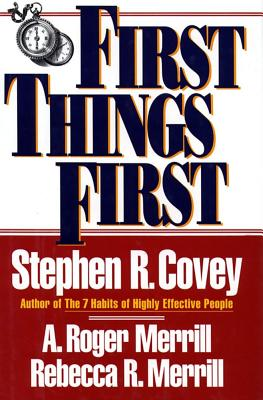First Things First: To Live, to Love, to Learn, to Leave a Legacy, Covey, Stephen R.;Merrill, A., Roger; Merrill, Rebecca R.; Covey, Steven R.