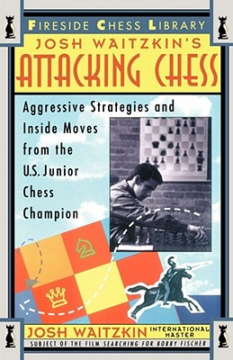 Attacking Chess: Aggressive Strategies and Inside Moves from the U.S. Junior Chess Champion (Fireside Chess Library), Josh Waitzkin