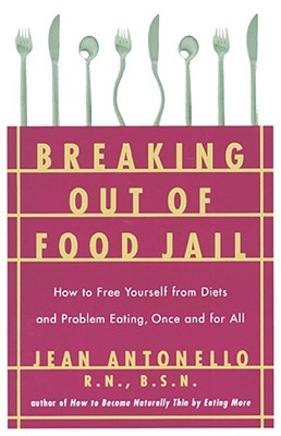 Breaking Out of Food Jail: How to Free Yourself from Diets and Problem Eating, Once and for All, Antonello, Jean