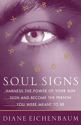 Soul Signs: Harness the Power of Your Sun Sign and Become the Person You Were Meant to Be, Eichenbaum, Diane