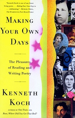 Making Your Own Days: The Pleasures of Reading and Writing Poetry, Koch, Kenneth
