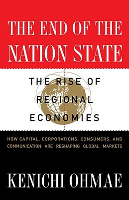The End of the Nation State: The Rise of Regional Economies, How Capital, Corporations, Consumers, and Communication are Reshaping Global Markets, Ohmae, Kenichi