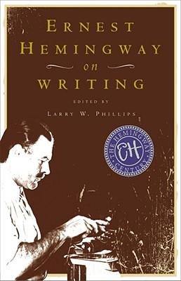 Ernest Hemingway on Writing, ERNEST HEMINGWAY, LARRY W. PHILLIPS