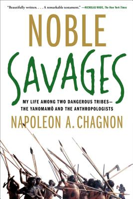 Noble Savages: My Life Among Two Dangerous Tribes -- the Yanomamo and the Anthropologists, Chagnon, Napoleon A.