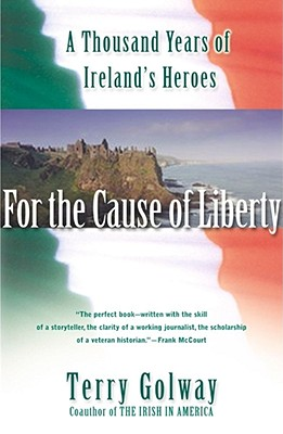 For the Cause of Liberty: A Thousand Years of Ireland's Heroes, Golway, Terry