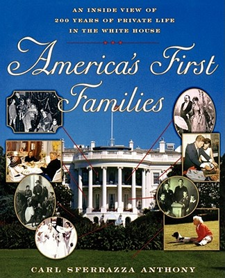 Americas First Families : An Inside View of 200 Years of Private Life in the White House, Anthony,Carl Sferrazza