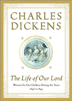 The Life of Our Lord: Written for His Children During the Years 1846 to 1849, CHARLES DICKENS, GERALD CHARLES DICKENS