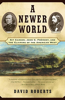 A Newer World : Kit Carson John C Fremont And The Claiming Of The American West, Roberts, David
