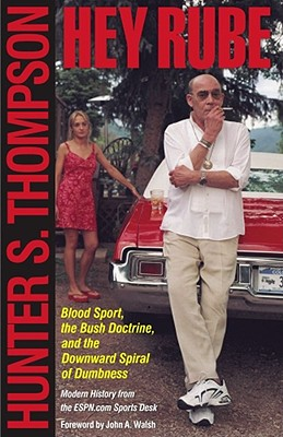 Hey Rube: Blood Sport, the Bush Doctrine, and the Downward Spiral of Dumbness   Modern History from the Sports Desk, Thompson, Hunter S.