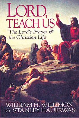 Lord Teach Us: The Lord's Prayer & the Christian Life, William H. Willimon, Stanley Hauerwas, Scott C. Saye