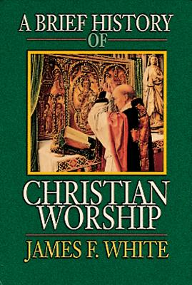 Brief History of Christian Worship, JAMES F. WHITE