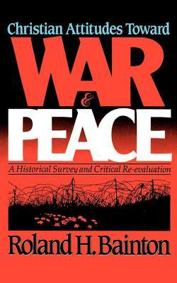 Christian Attitudes Toward War and Peace: A Historical Survey and Critical Re-Evaluation, Roland H. Bainton