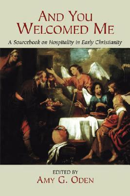 And You Welcomed Me : A Sourcebook on Hospitality in Early Christianity, AMY G. ODEN