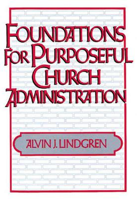 Foundations for Purposeful Church Administration, Lindgren, Alvin J.