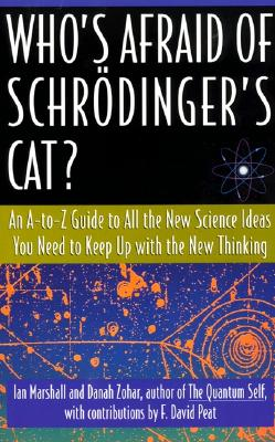 Who's Afraid of Schr�dinger's Cat? An A-to-Z Guide to All the New Science Ideas You Need to Keep Up with the New Thinking, Marshall, Ian; Zohar, Danah