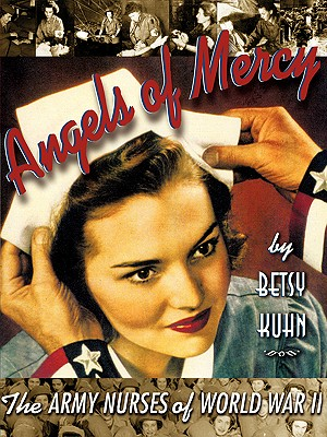 Angels of Mercy: The Army Nurses of World War II, Betsy Kuhn