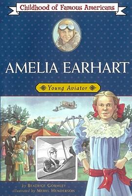 Amelia Earhart: Young Aviator (Childhood of Famous Americans), Beatrice Gormley
