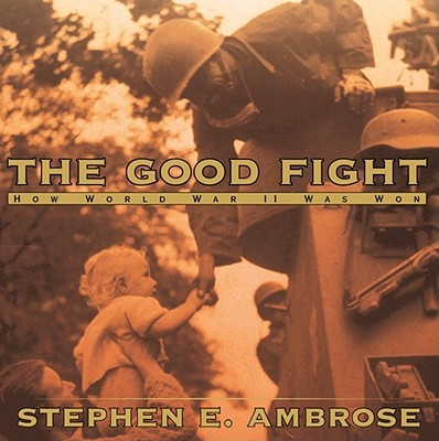 The Good Fight: How World War II Was Won, Ambrose, Stephen E. Jr.