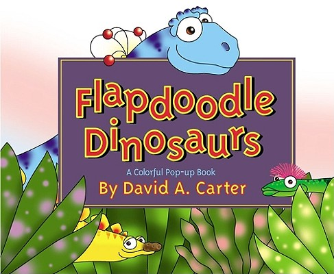 Flapdoodle Dinosaurs : A Colorful Pop-Up Book, Carter, David A.