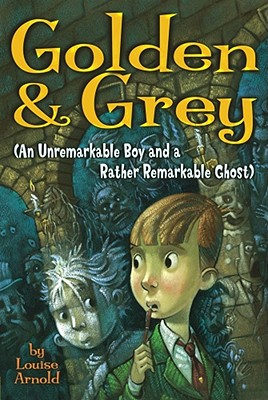 "Golden & Grey (An Unremarkable Boy and a Rather Remarkable Ghost), ""Arnold, Louise"""