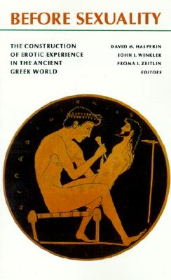 Before Sexuality - The Construction of Erotic Experience In the Ancient Greek World, Zeitlin, Froma I. And  John J. Winkler And  David M. Halperin