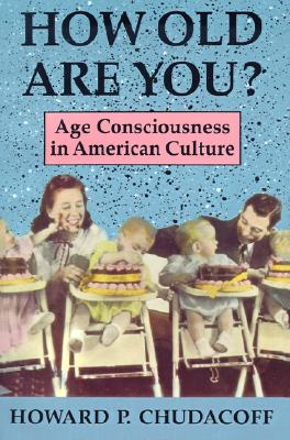 How Old Are You?: Age Consciousness in American Culture, Chudacoff, Howard