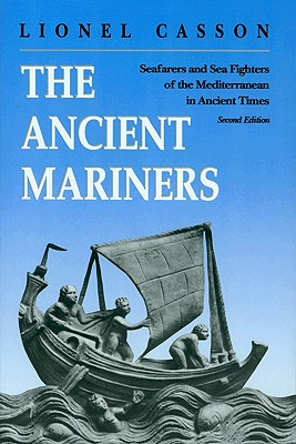 The Ancient Mariners : Seafarers and Sea Fighters of the Mediterranean in Ancient Times : Second Edition, Casson, Lionel