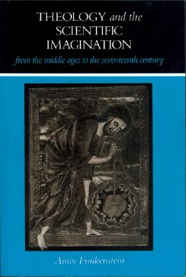 Theology and the Scientific Imagination from the Middle Ages to the Seventeenth Century, Funkenstein, Amos