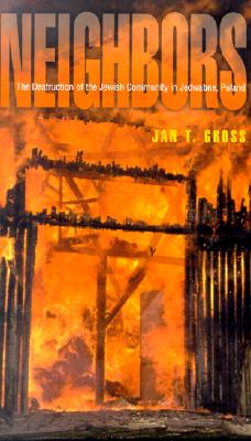 Neighbors: The Destruction of the Jewish Community in Jedwabne, Poland, Gross, Jan T.