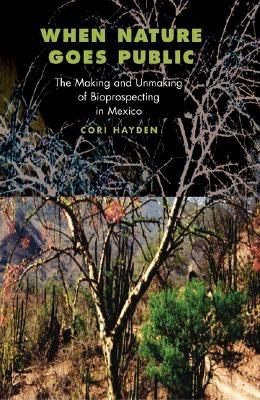 When Nature Goes Public: The Making and Unmaking of Bio-Prospecting in Mexico / Corinne P. Hayden, Hayden, Corinne;Hayden, Cori