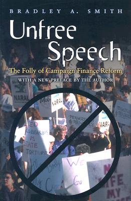 Unfree Speech: The Folly of Campaign Finance Reform, Smith, Bradley A.