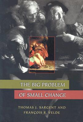 The Big Problem of Small Change (The Princeton Economic History of the Western World), Sargent, Thomas J.; Velde, Fran�ois R.