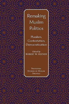 Image for Remaking Muslim Politics: Pluralism, Contestation, Democratization (Princeton Studies in Muslim Politics)