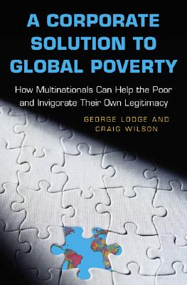 Image for A Corporate Solution to Global Poverty: How Multinationals Can Help the Poor and Invigorate Their Own Legitimacy