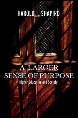 A Larger Sense of Purpose: Higher Education and Society (The William G. Bowen Memorial Series in Higher Education), Shapiro, Harold