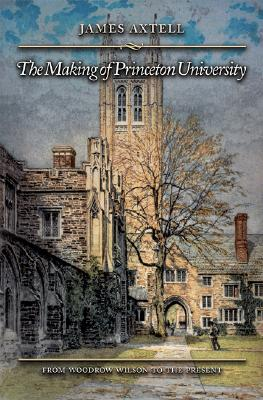 The Making of Princeton University: From Woodrow Wilson to the Present, Axtell, James L.