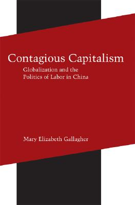 """Contagious Capitalism: Globalization and the Politics of Labor in China, """"Gallagher, Mary Elizabeth"""""""