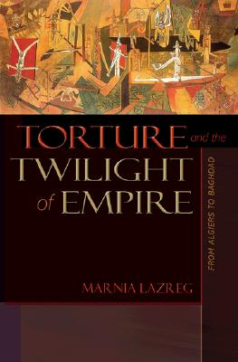 Torture and the Twilight of Empire: From Algiers to Baghdad (Human Rights and Crimes against Humanity), Lazreg, Marnia