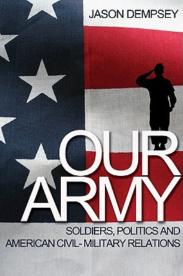 Our Army: Soldiers, Politics, and American Civil-Military Relations, Dempsey, Jason K.