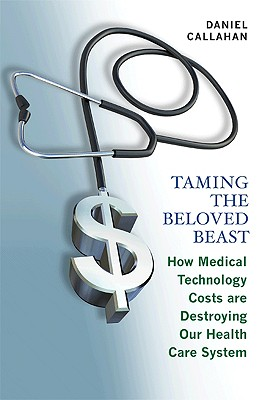 Taming the Beloved Beast: How Medical Technology Costs Are Destroying Our Health Care System, Callahan, Daniel