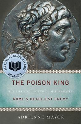 Image for The Poison King: The Life and Legend of Mithradates, Rome's Deadliest Enemy