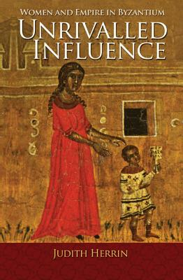 Unrivalled Influence: Women and Empire in Byzantium, Judith Herrin