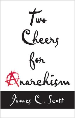 Two Cheers for Anarchism: Six Easy Pieces on Autonomy, Dignity, and Meaningful Work and Play, Scott, James C.