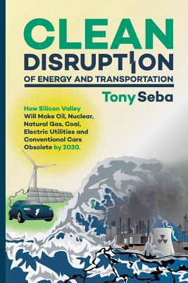 Image for Clean Disruption of Energy and Transportation: How Silicon Valley Will Make Oil, Nuclear, Natural Gas, Coal, Electric Utilities and Conventional Cars Obsolete by 2030