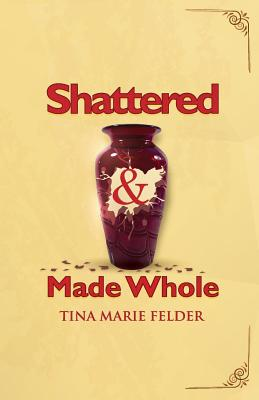 Shattered & Made Whole: Failures Don't Break Us-They Refine Our Success, Felder, Tina Marie