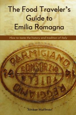 Image for The Food Traveler's Guide to Emilia Romagna: Tasting the history and tradition of Italy